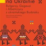 Podróże zantropologią. Ukraińskie Bałkany – Budziak iBesarabia
