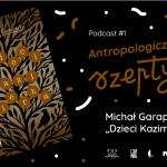 Premiera podcastu Antropologiczne szepty #1/ Dzieci Kazimierza