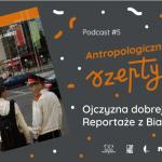 Antropologiczne szepty #5/ Ojczyzna dobrej jakości. Reportaże zBiałorusi