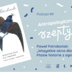 """Antropologiczne szepty #9/ Paweł Pstrokoński """"Wszystkie okna dla oknówek. Ptasie historie zsąsiedztwa"""""""