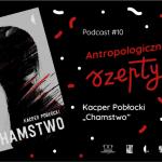 """Antropologiczne szepty #10/ Kacper Pobłocki """"Chamstwo"""""""