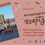 """Antropologiczne szepty #11/ Marek Szymaniak """"Zapaść. Reportaże zmniejszych miast"""""""
