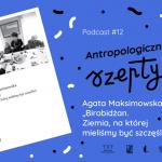 """Antropologiczne szepty #12/ Agata Maksimowska """"Birobidżan. Ziemia, naktórejmieliśmy być szczęśliwi"""""""